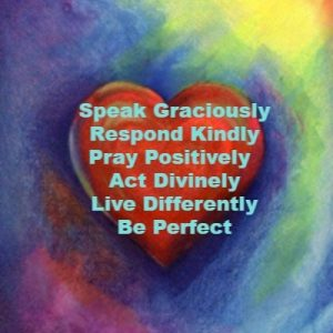 speak graciously, respond kindly, pray positively, act divinely, live differently, be perfect, red heart